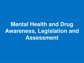 Mental Health and Drug Awareness, Legislation and Assessment