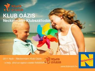 2011 Nyár - Neckermann Klub Oázis - a hely, ahol az egész család feltöltődhet! kluboazis.hu