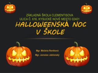 ZÁKLADNÁ ŠKOLA CLEMENTISOVA  ULICA Č. 616, KYSUCKÉ NOVÉ MESTO 02401 H ALLOWEENSK Á  NOC  V ŠKOLE