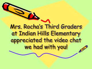 Mrs. Rocha's Third Graders at Indian Hills Elementary appreciated the video chat we had with you!