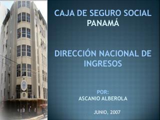 CAJA DE SEGURO SOCIAL PANAM    DIRECCI N NACIONAL DE INGRESOS   POR: ASCANIO ALBEROLA