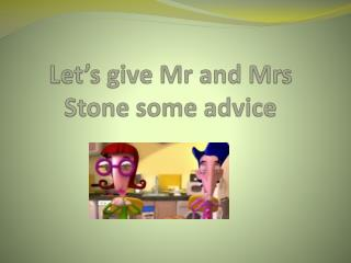 Let's give  Mr and Mrs Stone  some advice