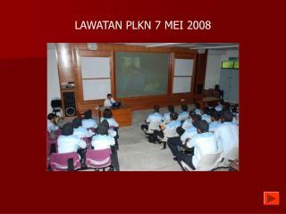 LAWATAN PLKN 7 MEI 2008