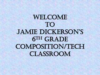 Welcome to Jamie Dickerson's 6 th  Grade Composition/Tech Classroom