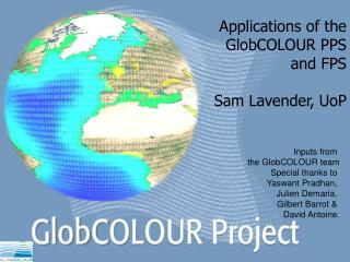 Applications of the GlobCOLOUR PPS and FPS Sam Lavender, UoP