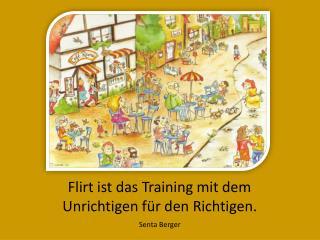 Flirt ist das Training mit dem Unrichtigen für den Richtigen.