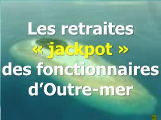 Les retraites  «  jackpot  »  des fonctionnaires d'Outre-mer