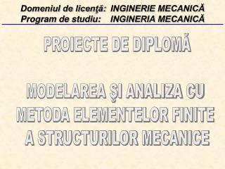 PROIECTE DE DIPLOMĂ MODELAREA ŞI ANALIZA CU  METODA ELEMENTELOR FINITE  A STRUCTURILOR MECANICE