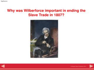 Why was Wilberforce important in ending the Slave Trade in 1807?