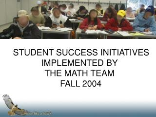 STUDENT SUCCESS INITIATIVES IMPLEMENTED BY  THE MATH TEAM                        FALL 2004