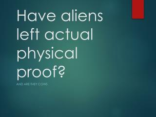 Have aliens left actual physical proof?