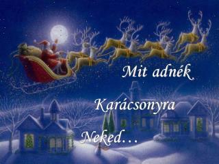 Mit Karácsonyra  Neked…