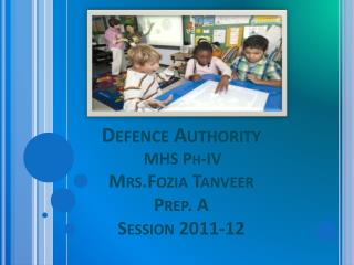 Defence  Authority MHS Ph-IV Mrs.Fozia Tanveer Prep. A Session 2011-12