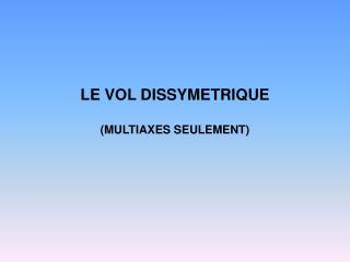 LE VOL DISSYMETRIQUE (MULTIAXES SEULEMENT)