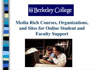 Media Rich Courses, Organizations, and Sites for Online Student and Faculty Support