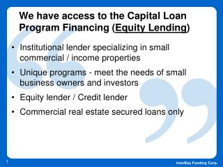 We have access to the Capital Loan Program Financing ( Equity Lending )