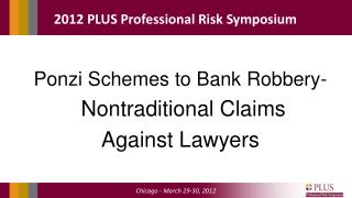 Ponzi Schemes to Bank Robbery-  Nontraditional Claims  Against Lawyers
