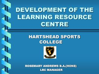 DEVELOPMENT OF THE LEARNING RESOURCE CENTRE
