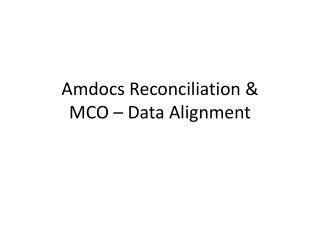 Amdocs Reconciliation &  MCO – Data Alignment