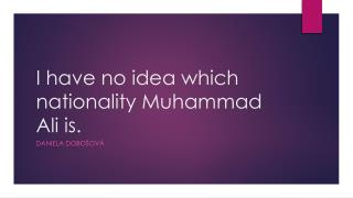 I have no idea which nationality Muhammad Ali is.