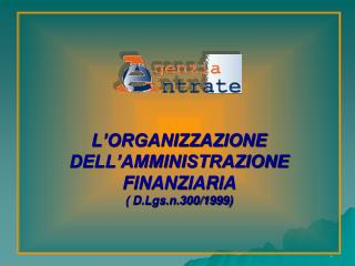 L'ORGANIZZAZIONE DELL'AMMINISTRAZIONE FINANZIARIA  ( D.Lgs.n.300/1999)