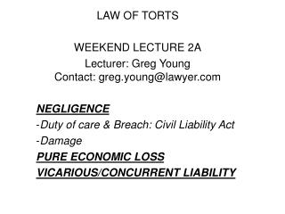 LAW OF TORTS  WEEKEND LECTURE 2A Lecturer: Greg Young Contact: greg.younglawyer   NEGLIGENCE Duty of care  Breach: Civil