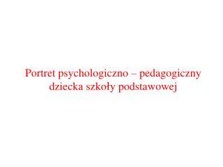 Portret psychologiczno – pedagogiczny dziecka szkoły podstawowej