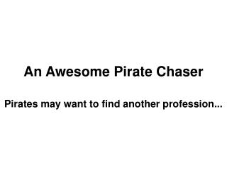 An Awesome Pirate Chaser