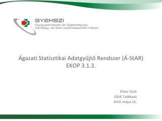 Ágazati  Statisztikai Adatgyűjtő Rendszer  ( Á-StAR ) EKOP 3.1.3.