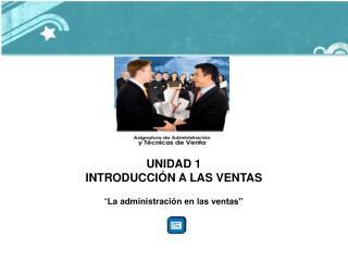 """UNIDAD 1 INTRODUCCIÓN A LAS VENTAS """" La administración en las ventas"""""""