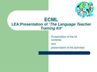 ECML LEA: Presentation of  ' T he  Language Teacher Training K it '
