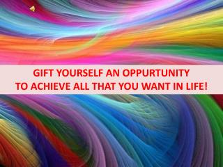 GIFT YOURSELF AN OPPURTUNITY   TO ACHIEVE ALL THAT YOU WANT IN LIFE!