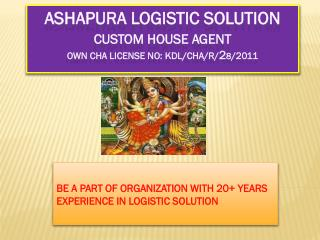 ASHAPURA LOGISTIC SOLUTION Custom House Agent Own CHA License No: KDL/CHA/R/ 2 8 /2011