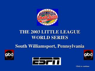 THE 2003 LITTLE LEAGUE WORLD SERIES South Williamsport, Pennsylvania