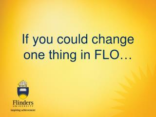If you could change one thing in FLO…