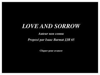 LOVE AND SORROW Auteur non connu Proposé par Isaac Barmat JJR 65 Cliquer pour avancer