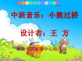 中班音乐:小熊过桥    设计者:王  方 淮安市涟城镇中心幼儿园
