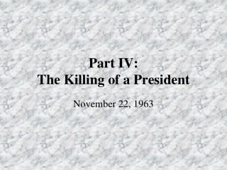 Part IV:   The Killing of a President