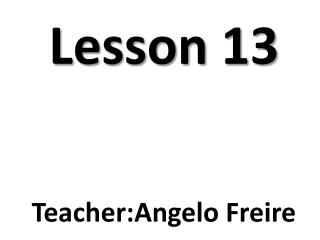 Lesson  13 Teacher : Angelo  Freire