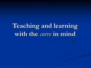 Teaching and learning with the  curve  in mind