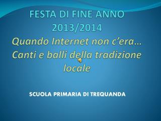 FESTA  DI  FINE ANNO 2013/2014 Quando Internet non c' era … Canti e balli della tradizione locale