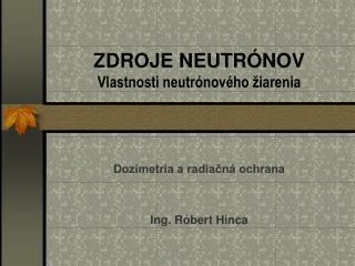 ZDROJE NEUTRÓNOV Vlastnosti neutrónového žiarenia
