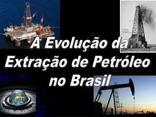 A Evolução da Extração de Petróleo  no Brasil