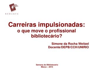 Carreiras impulsionadas:  o que move o profissional bibliotec�rio? Simone da Rocha Weitzel