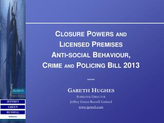 Closure Powers  and Licensed Premises Anti-social Behaviour,  Crime  AND  Policing Bill 2013 *****