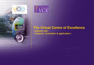 The Virtual Centre of Excellence ::industry led:: ::research, innovation & application::