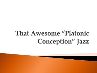 "That Awesome ""Platonic Conception"" Jazz"
