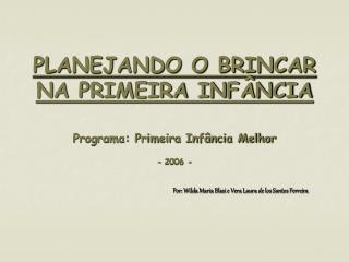 PLANEJANDO O BRINCAR NA PRIMEIRA INFÂNCIA Programa: Primeira Infância Melhor - 2006 -