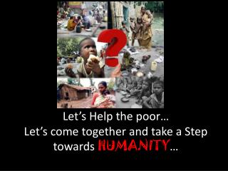 Let's Help the poor… Let's come together and take a Step towards  HUMANITY …
