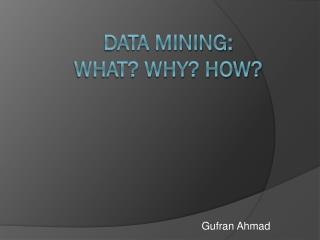 Data Mining: What? WHY? HOW?